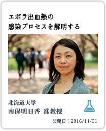 つながるコンテンツ智のフィールドを拓くⅧエボラ出血熱の感染プロセスを解明する北海道大学南保明日香准教授公開日:2016/11/01